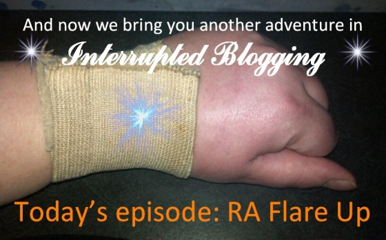Interrupted Blogging: RA Flare Up
